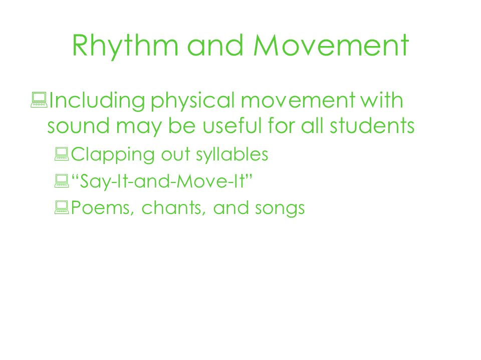 Rhythm and Movement Including physical movement with sound may be useful for all students Clapping out syllables Say-It-and-Move-It Poems, chants, and songs