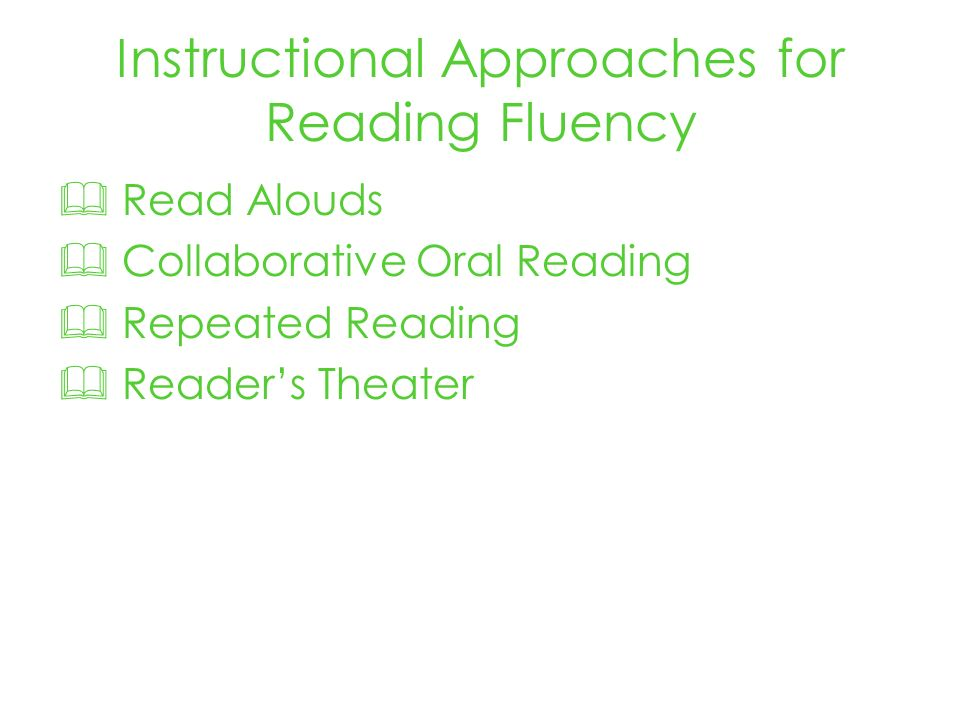 Instructional Approaches for Reading Fluency Read Alouds Collaborative Oral Reading Repeated Reading Readers Theater