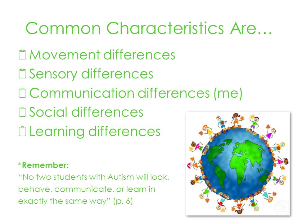 Common Characteristics Are… Movement differences Sensory differences Communication differences (me) Social differences Learning differences * Remember: No two students with Autism will look, behave, communicate, or learn in exactly the same way (p.