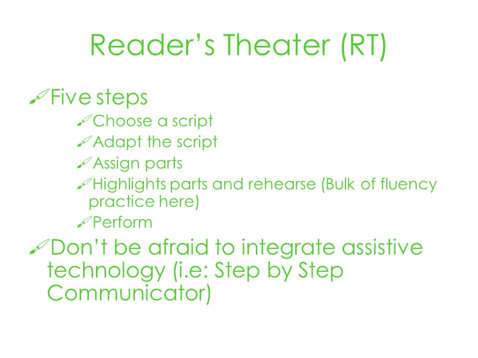 Readers Theater (RT) Five steps Choose a script Adapt the script Assign parts Highlights parts and rehearse (Bulk of fluency practice here) Perform Dont be afraid to integrate assistive technology (i.e: Step by Step Communicator)