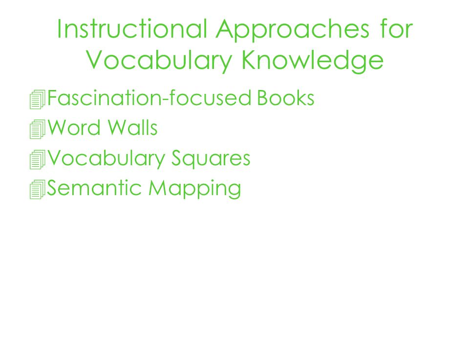 Instructional Approaches for Vocabulary Knowledge Fascination-focused Books Word Walls Vocabulary Squares Semantic Mapping