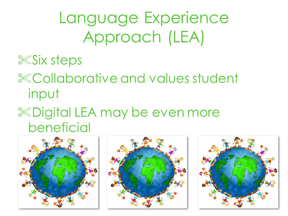 Language Experience Approach (LEA) Six steps Collaborative and values student input Digital LEA may be even more beneficial