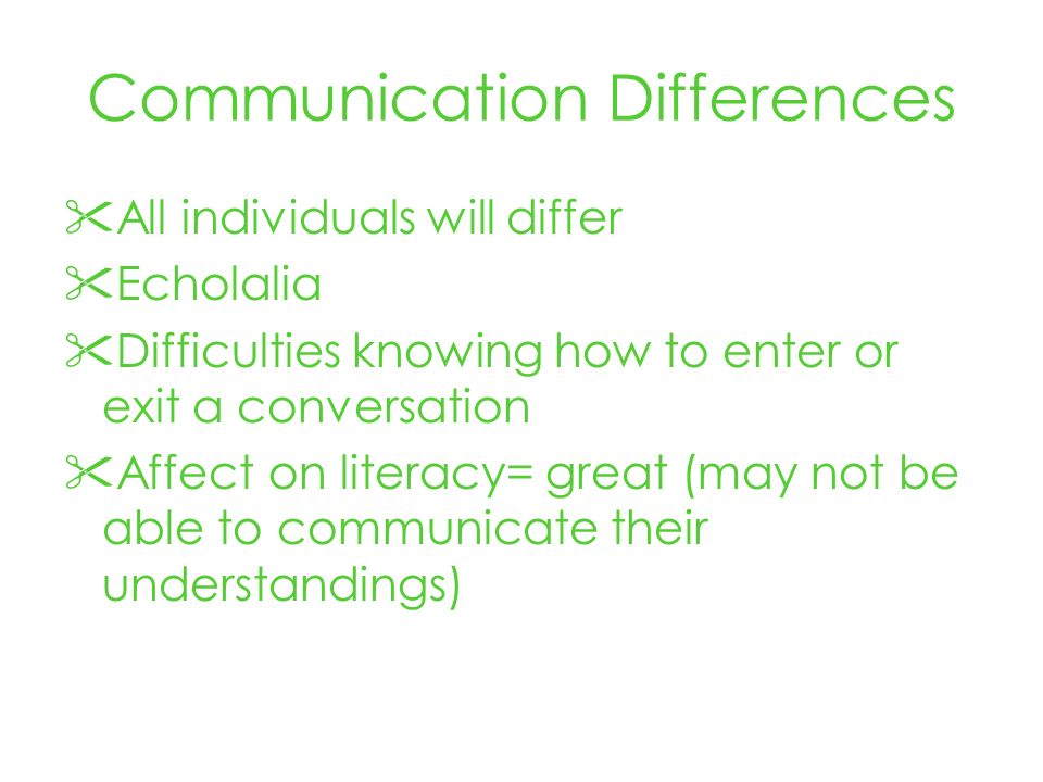 Communication Differences All individuals will differ Echolalia Difficulties knowing how to enter or exit a conversation Affect on literacy= great (may not be able to communicate their understandings)