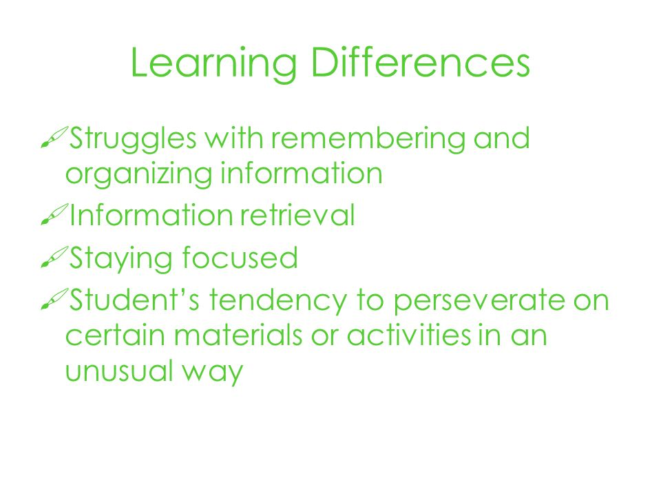 Learning Differences Struggles with remembering and organizing information Information retrieval Staying focused Students tendency to perseverate on certain materials or activities in an unusual way