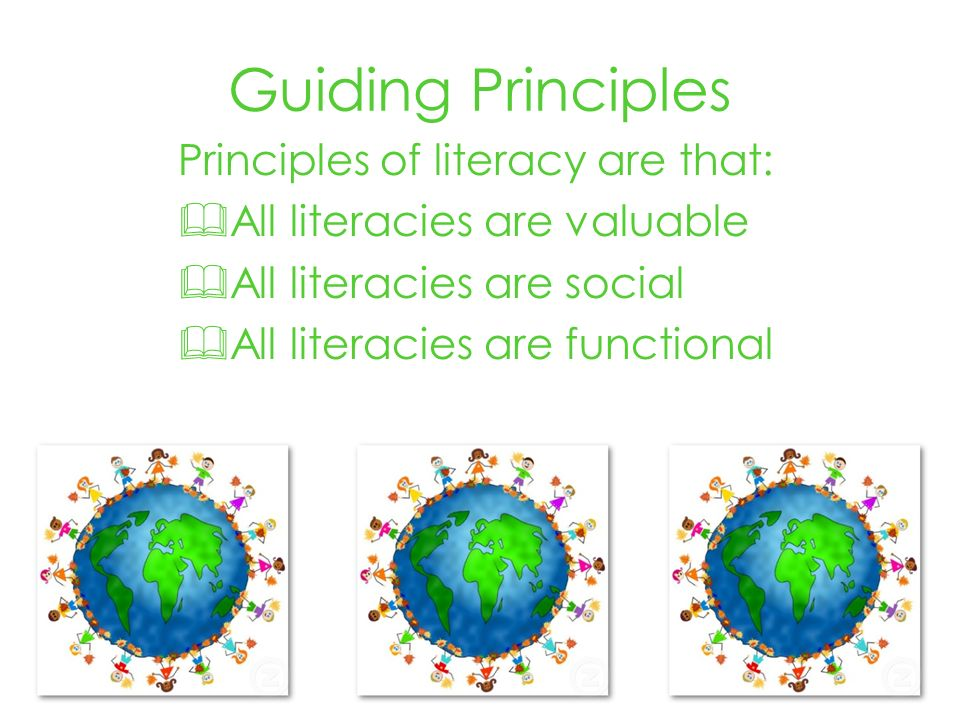 Guiding Principles Principles of literacy are that: All literacies are valuable All literacies are social All literacies are functional