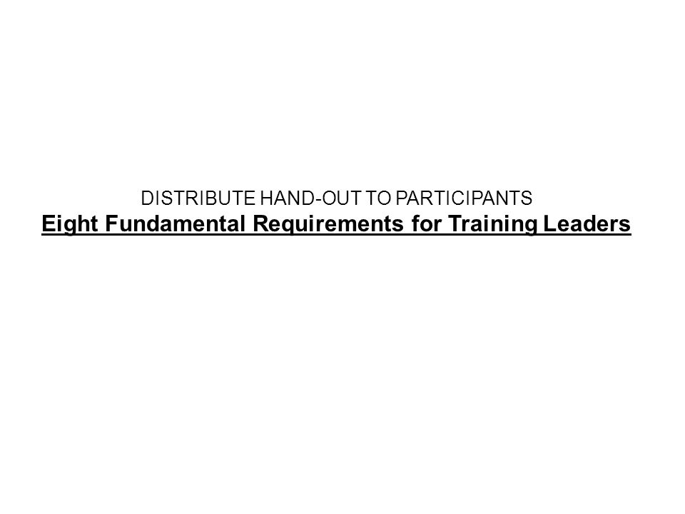 DISTRIBUTE HAND-OUT TO PARTICIPANTS Eight Fundamental Requirements for Training Leaders