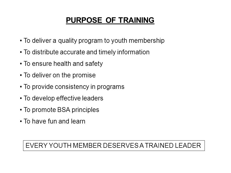 PURPOSE OF TRAINING To deliver a quality program to youth membership To distribute accurate and timely information To ensure health and safety To deliver on the promise To provide consistency in programs To develop effective leaders To promote BSA principles To have fun and learn EVERY YOUTH MEMBER DESERVES A TRAINED LEADER