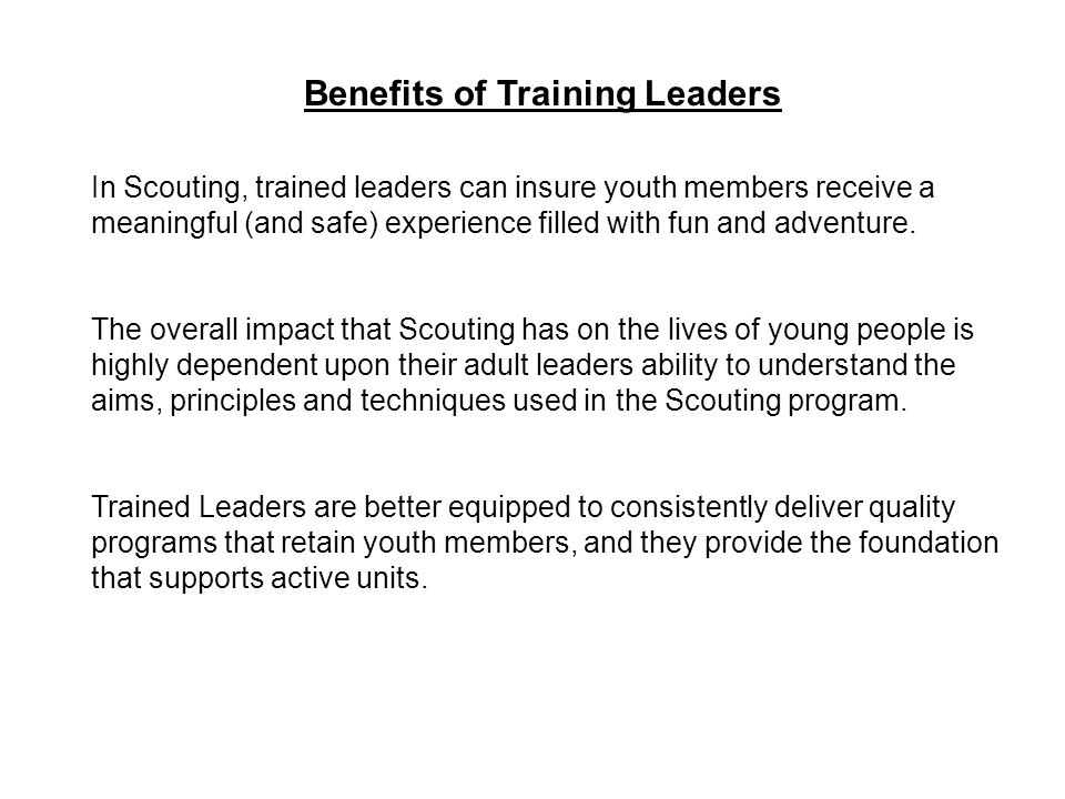 Benefits of Training Leaders In Scouting, trained leaders can insure youth members receive a meaningful (and safe) experience filled with fun and adventure.