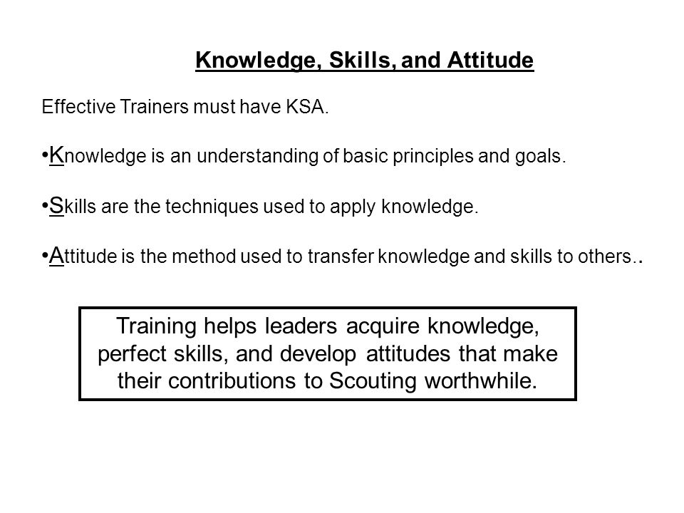 Knowledge, Skills, and Attitude Effective Trainers must have KSA.