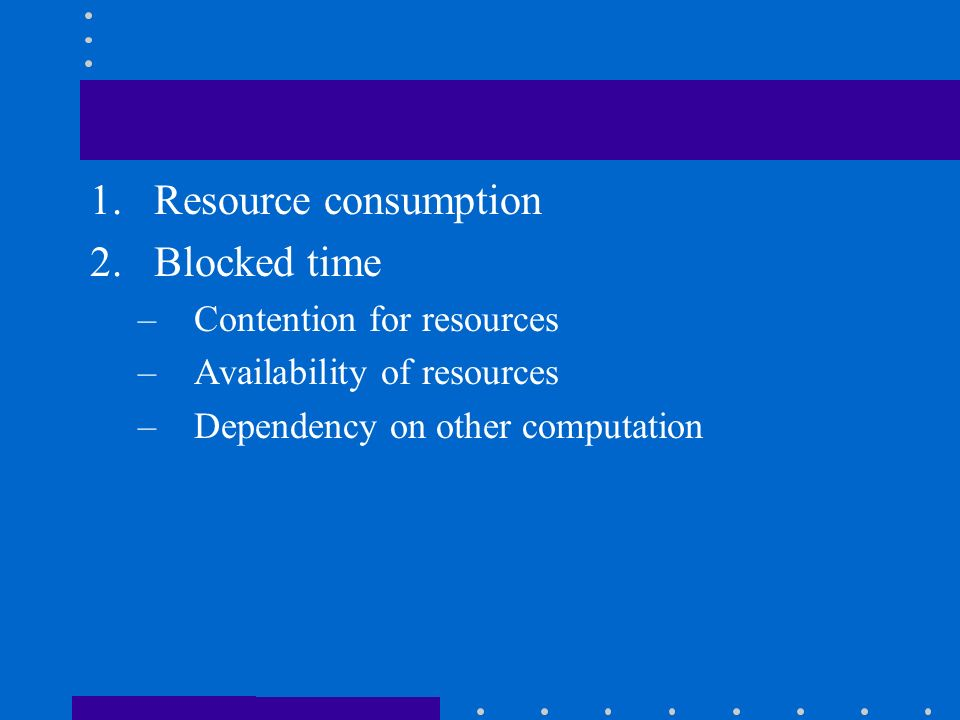 1.Resource consumption 2.Blocked time –Contention for resources –Availability of resources –Dependency on other computation