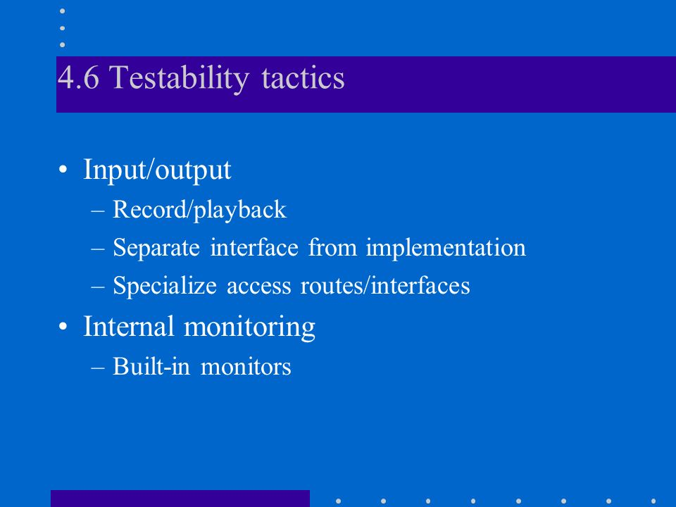 4.6 Testability tactics Input/output –Record/playback –Separate interface from implementation –Specialize access routes/interfaces Internal monitoring –Built-in monitors