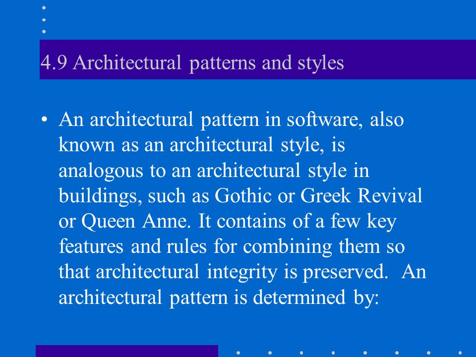 4.9 Architectural patterns and styles An architectural pattern in software, also known as an architectural style, is analogous to an architectural style in buildings, such as Gothic or Greek Revival or Queen Anne.