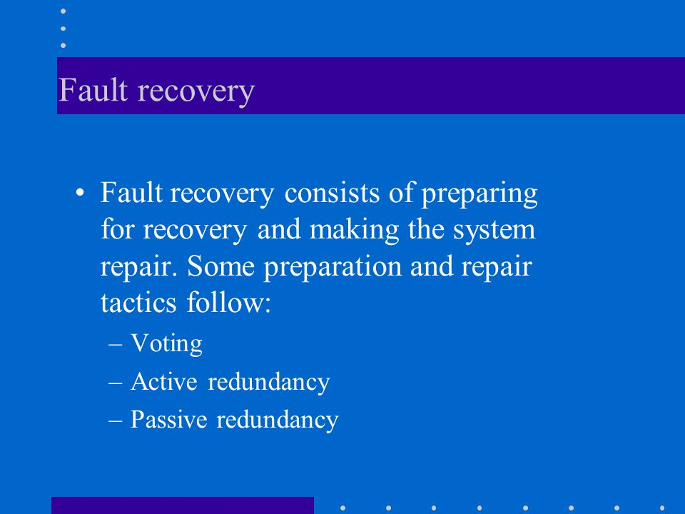 Fault recovery Fault recovery consists of preparing for recovery and making the system repair.