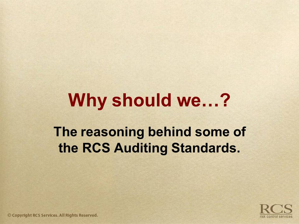 Why should we… The reasoning behind some of the RCS Auditing Standards.