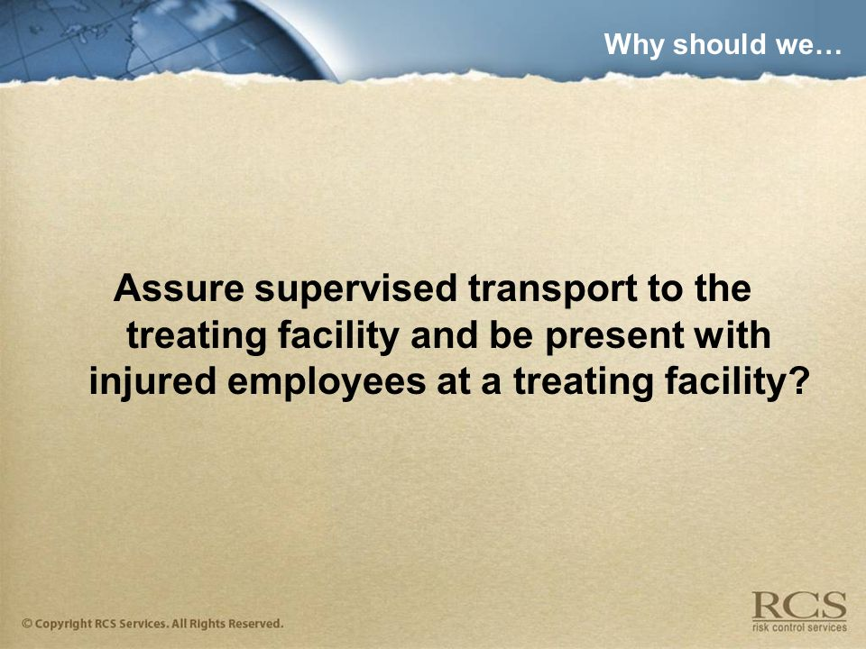 Why should we… Assure supervised transport to the treating facility and be present with injured employees at a treating facility