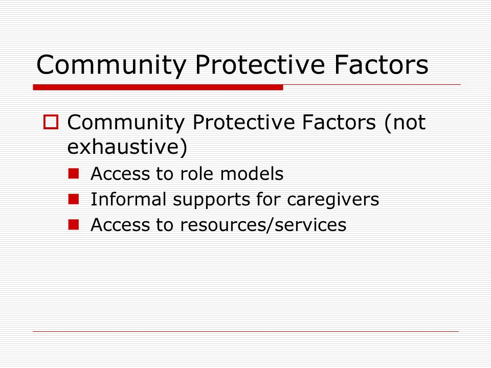 Community Protective Factors Community Protective Factors (not exhaustive) Access to role models Informal supports for caregivers Access to resources/services