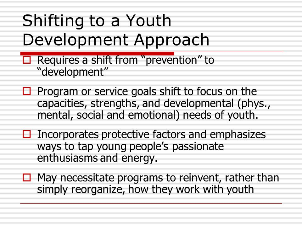 Shifting to a Youth Development Approach Requires a shift from prevention to development Program or service goals shift to focus on the capacities, strengths, and developmental (phys., mental, social and emotional) needs of youth.