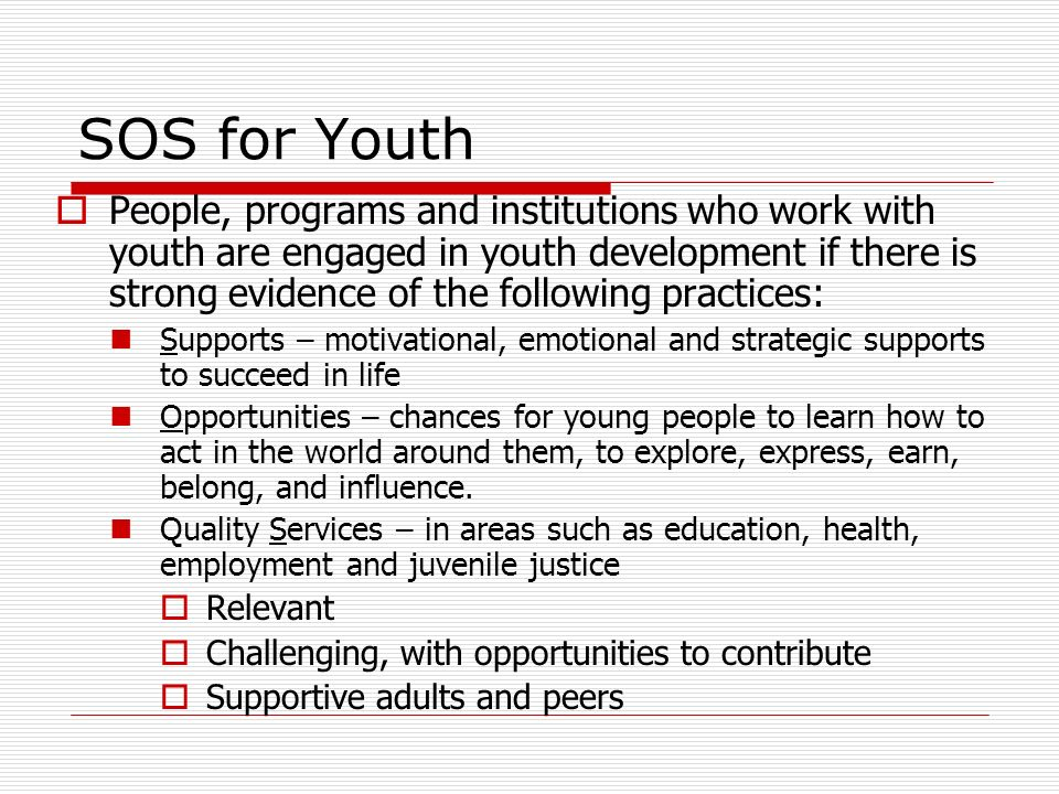 SOS for Youth People, programs and institutions who work with youth are engaged in youth development if there is strong evidence of the following practices: Supports – motivational, emotional and strategic supports to succeed in life Opportunities – chances for young people to learn how to act in the world around them, to explore, express, earn, belong, and influence.