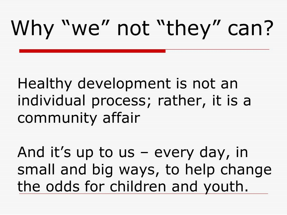 Healthy development is not an individual process; rather, it is a community affair And its up to us – every day, in small and big ways, to help change the odds for children and youth.