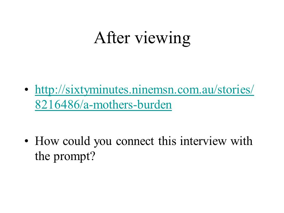 After viewing http://sixtyminutes.ninemsn.com.au/stories/ 8216486/a-mothers-burdenhttp://sixtyminutes.ninemsn.com.au/stories/ 8216486/a-mothers-burden How could you connect this interview with the prompt