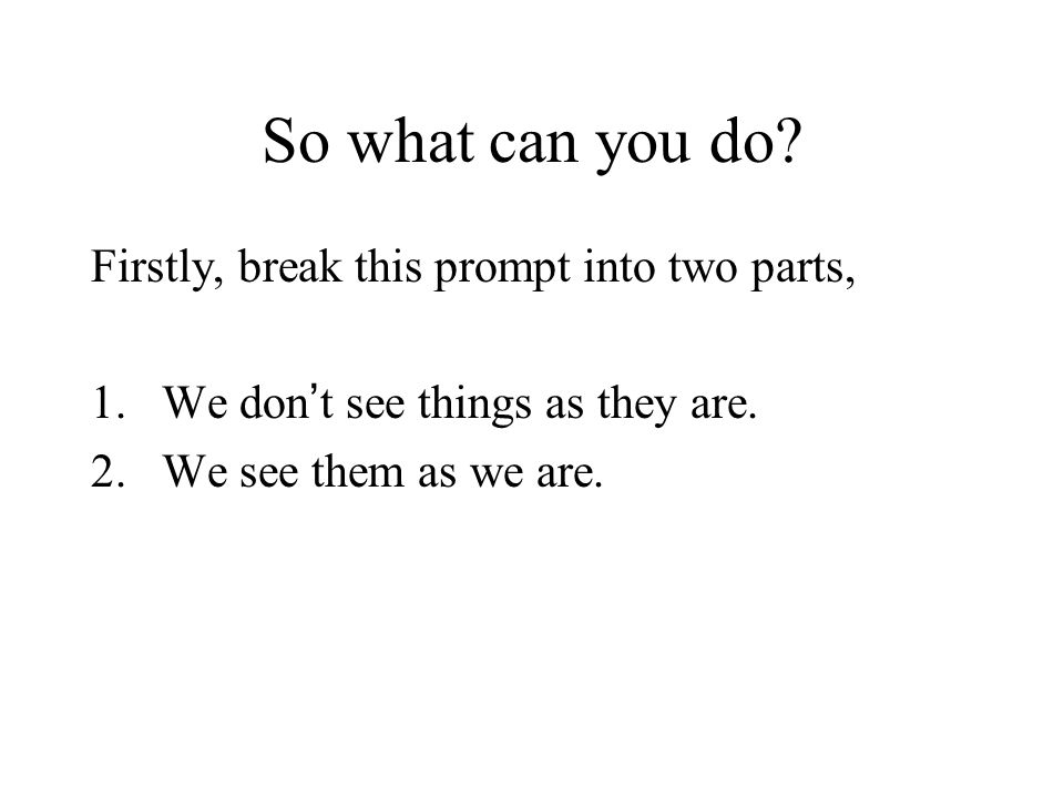 So what can you do. Firstly, break this prompt into two parts, 1.We don t see things as they are.