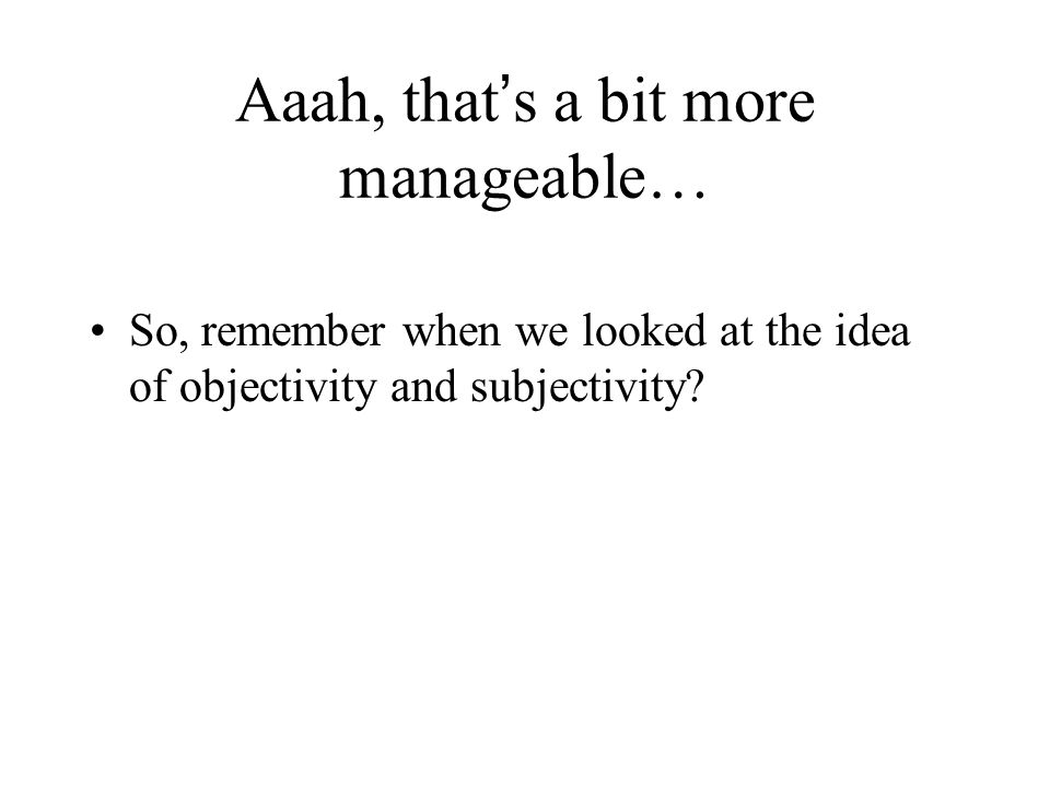 Aaah, that s a bit more manageable… So, remember when we looked at the idea of objectivity and subjectivity