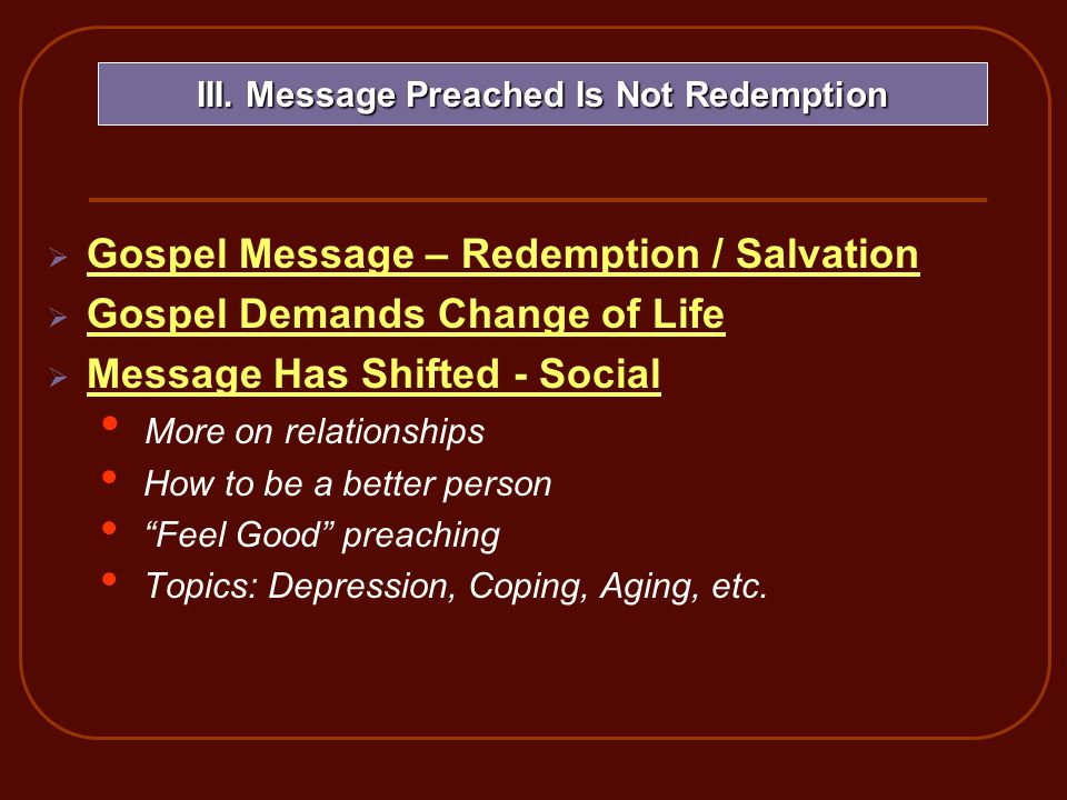 Gospel Message – Redemption / Salvation Gospel Demands Change of Life Message Has Shifted - Social More on relationships How to be a better person Feel Good preaching Topics: Depression, Coping, Aging, etc.