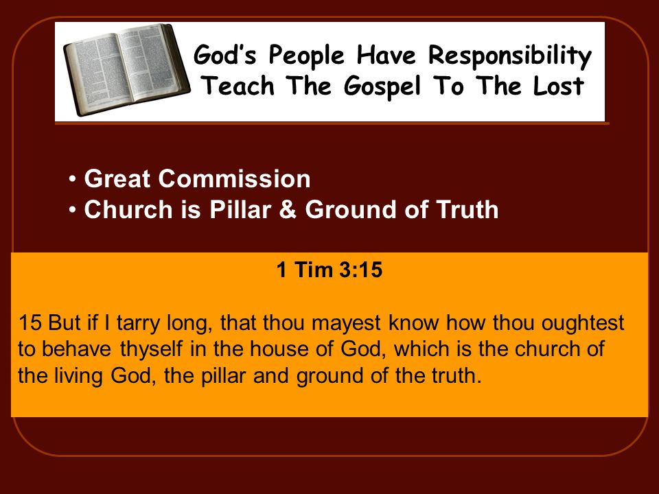 Gods People Have Responsibility Teach The Gospel To The Lost Great Commission Church is Pillar & Ground of Truth 1 Tim 3:15 15 But if I tarry long, that thou mayest know how thou oughtest to behave thyself in the house of God, which is the church of the living God, the pillar and ground of the truth.
