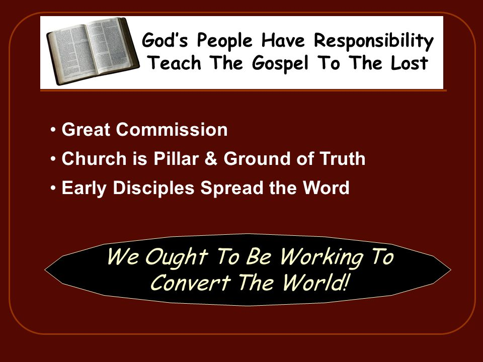 Gods People Have Responsibility Teach The Gospel To The Lost Great Commission Church is Pillar & Ground of Truth Early Disciples Spread the Word We Ought To Be Working To Convert The World!