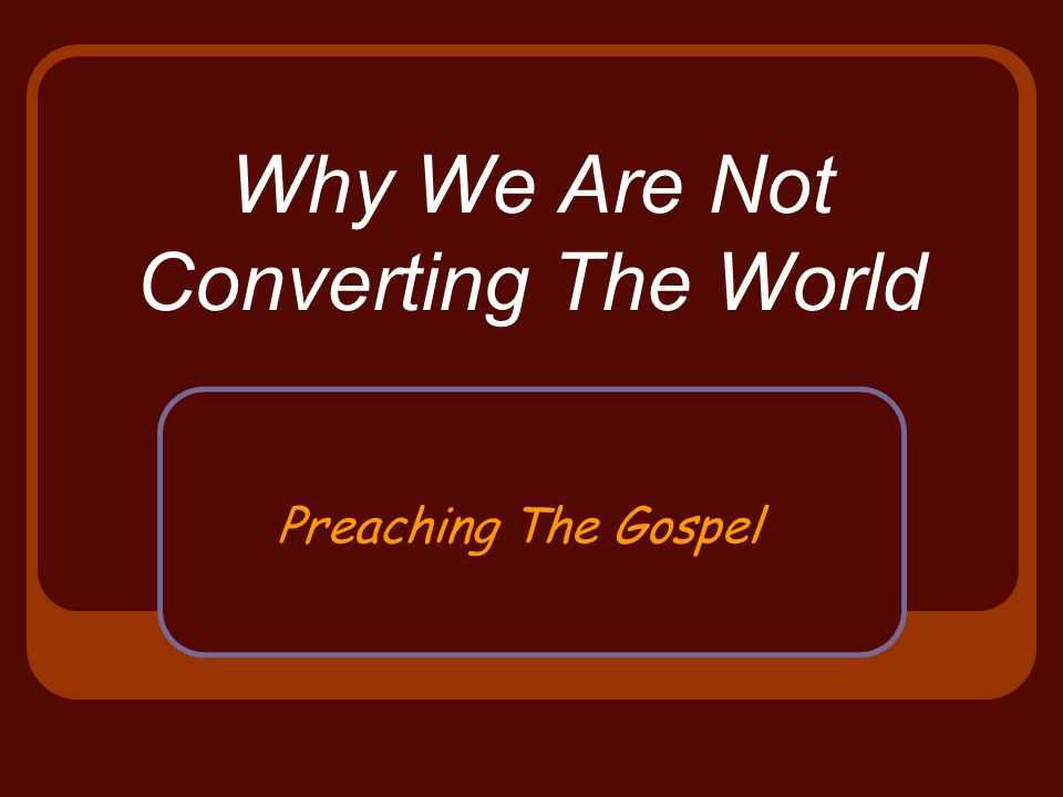 Why We Are Not Converting The World Preaching The Gospel