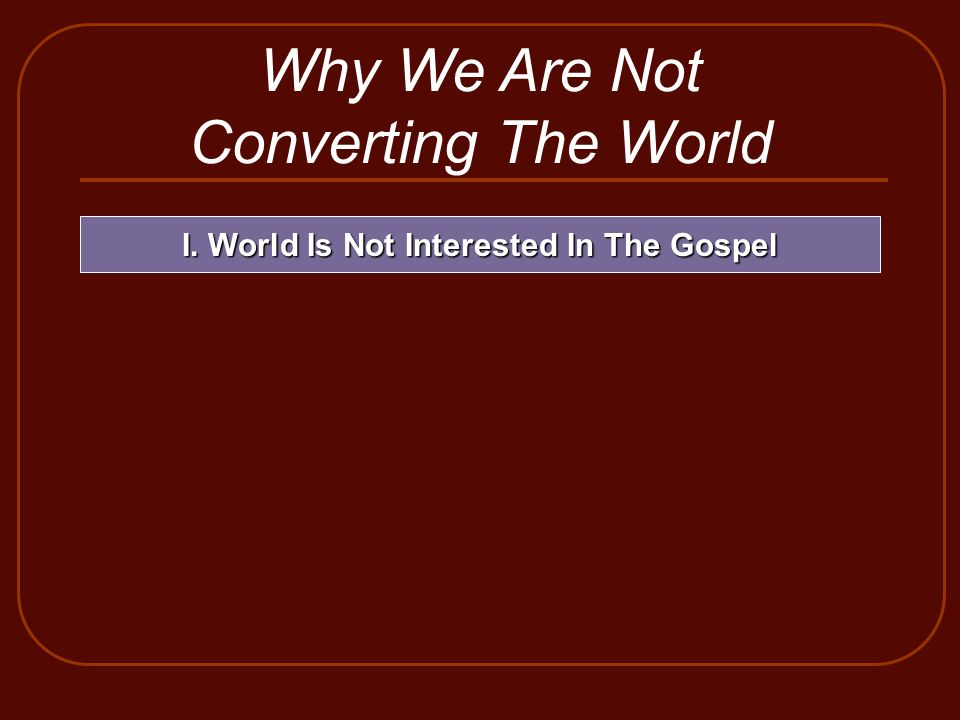 Why We Are Not Converting The World I. World Is Not Interested In The Gospel