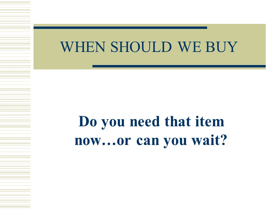 WHEN SHOULD WE BUY Do you need that item now…or can you wait