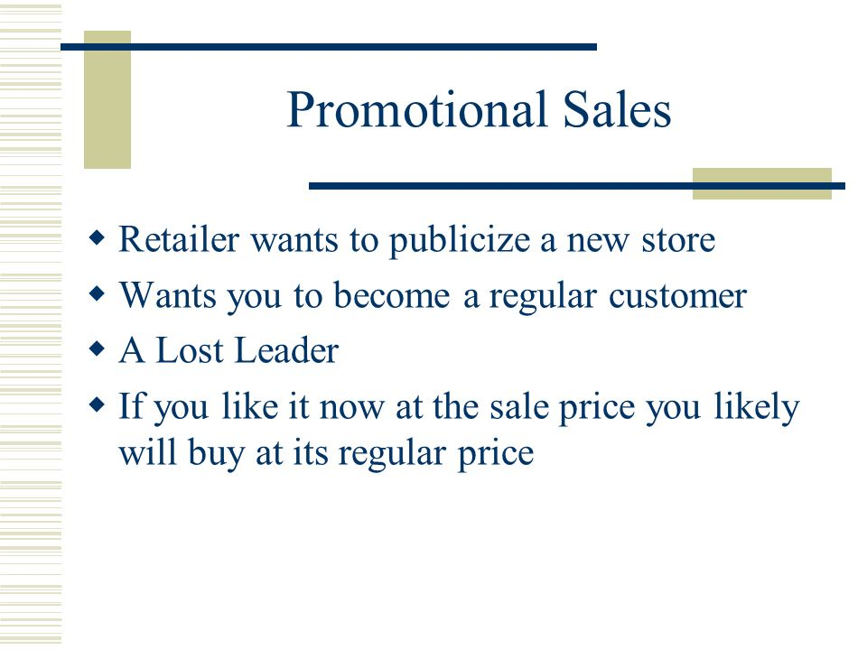 Promotional Sales Retailer wants to publicize a new store Wants you to become a regular customer A Lost Leader If you like it now at the sale price you likely will buy at its regular price