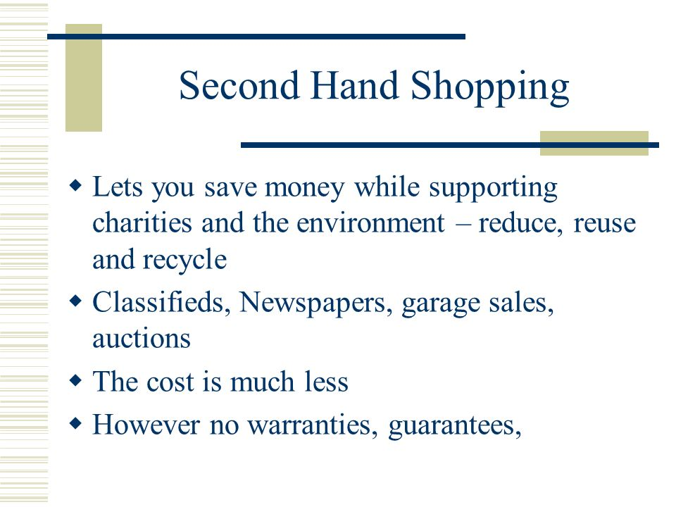 Second Hand Shopping Lets you save money while supporting charities and the environment – reduce, reuse and recycle Classifieds, Newspapers, garage sales, auctions The cost is much less However no warranties, guarantees,