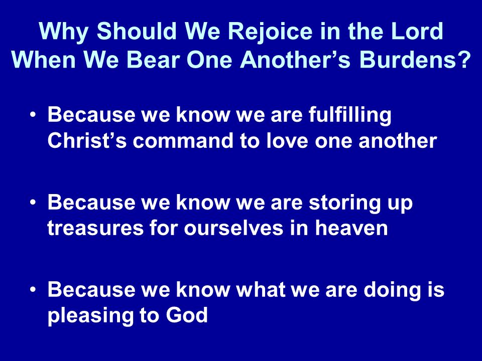 Why Should We Rejoice in the Lord When We Bear One Anothers Burdens.