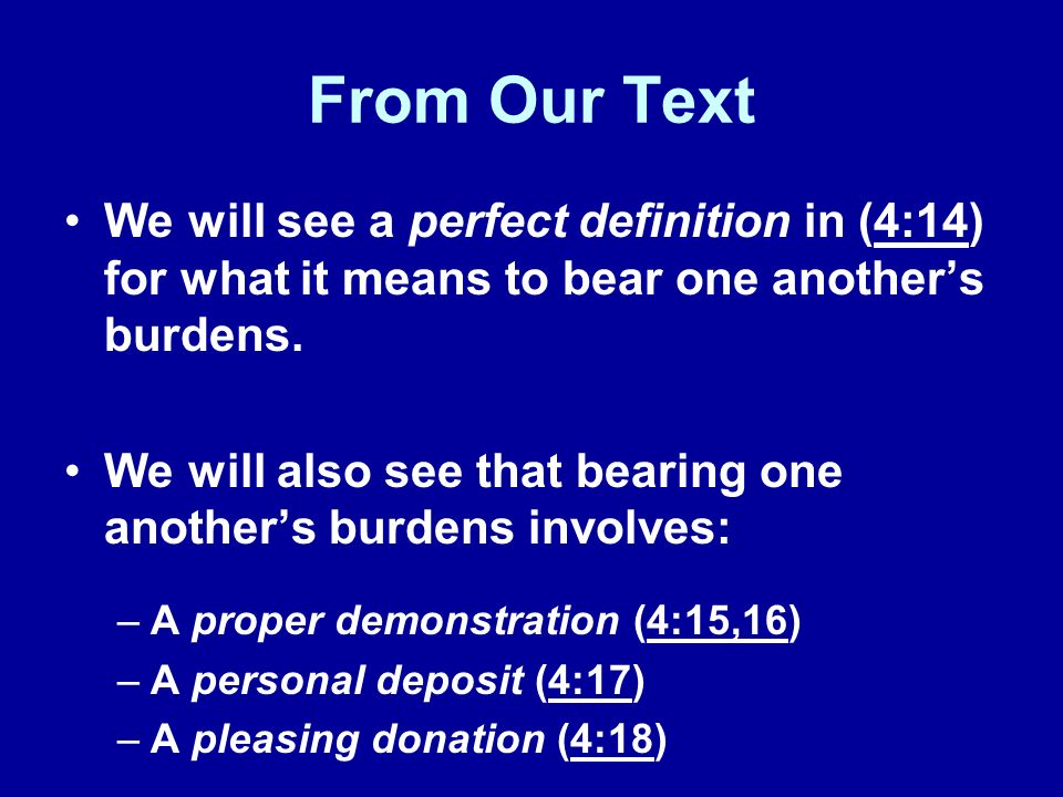 From Our Text We will see a perfect definition in (4:14) for what it means to bear one anothers burdens.