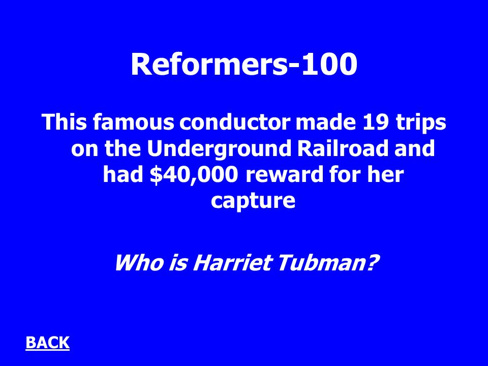 Reformers-100 This famous conductor made 19 trips on the Underground Railroad and had $40,000 reward for her capture Who is Harriet Tubman.