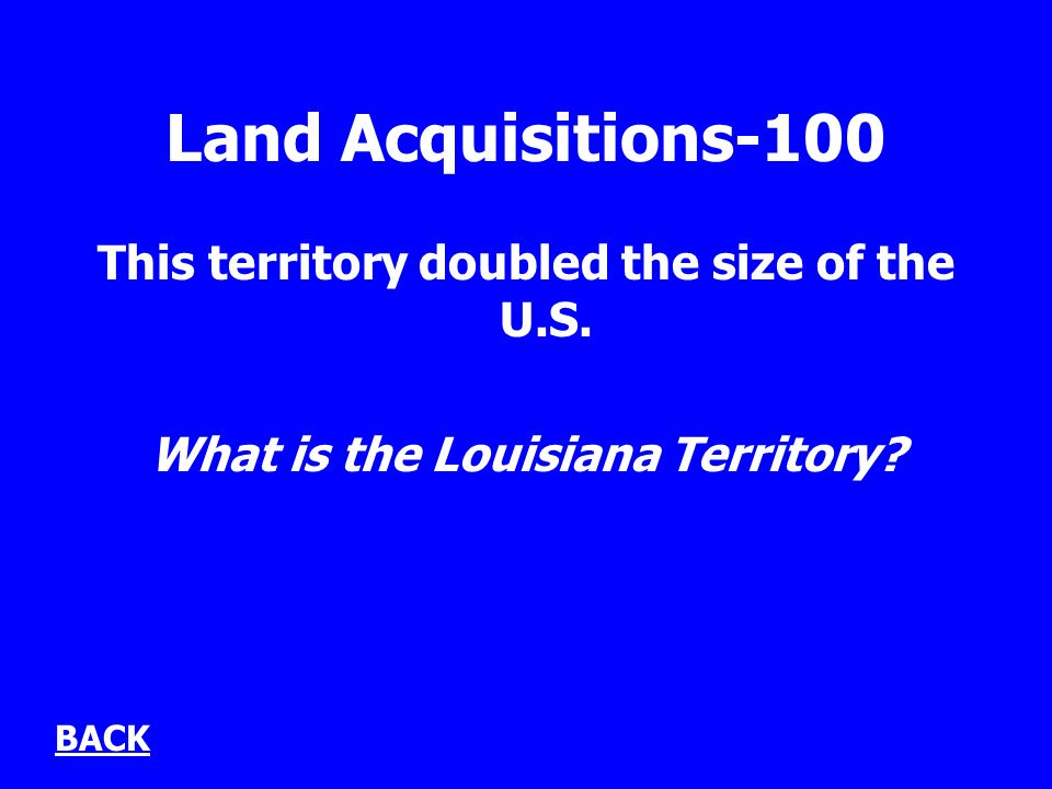 Land Acquisitions-100 This territory doubled the size of the U.S.