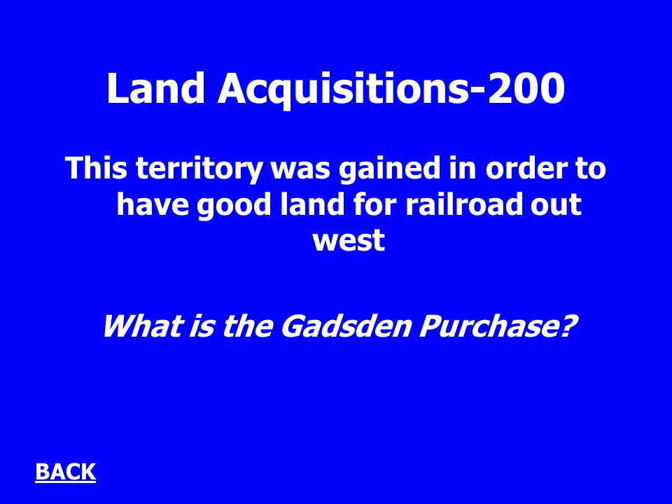 Land Acquisitions-200 This territory was gained in order to have good land for railroad out west What is the Gadsden Purchase.