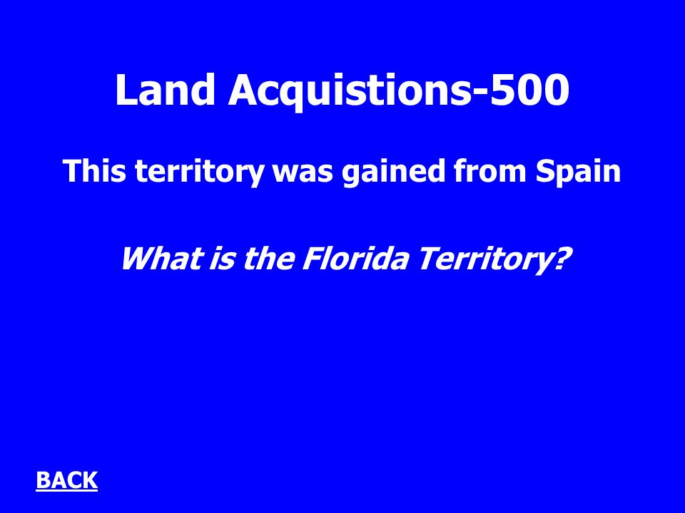 Land Acquistions-500 This territory was gained from Spain What is the Florida Territory BACK