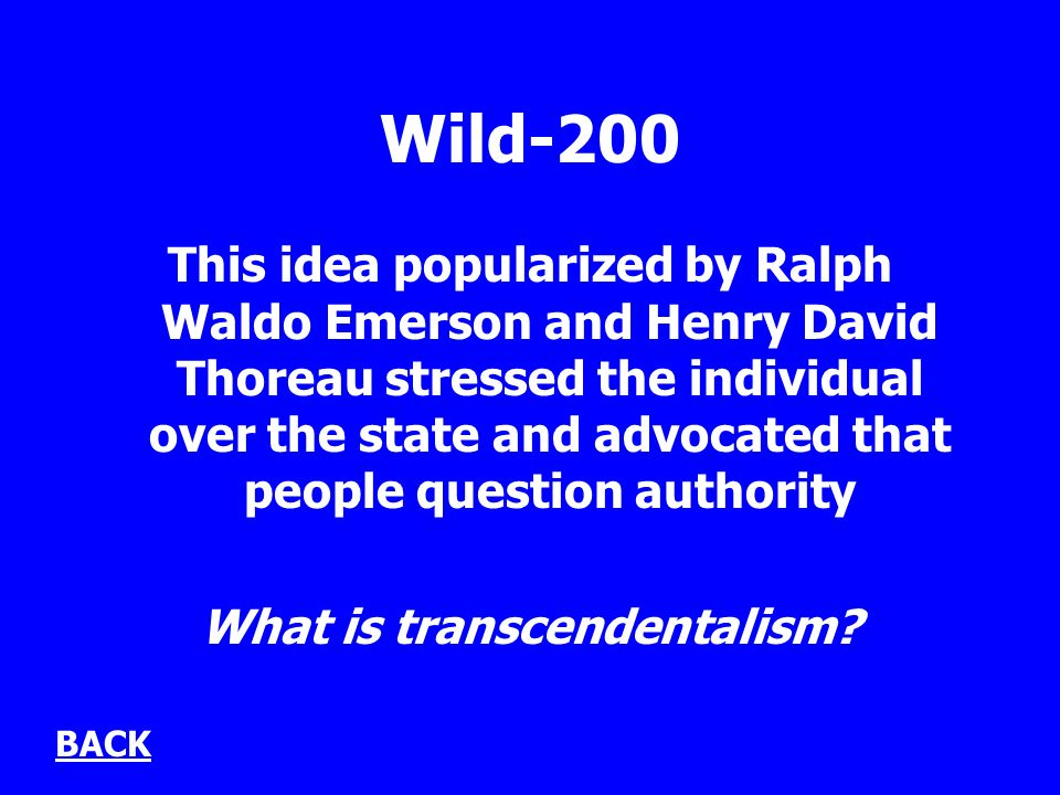 Wild-200 This idea popularized by Ralph Waldo Emerson and Henry David Thoreau stressed the individual over the state and advocated that people question authority What is transcendentalism.