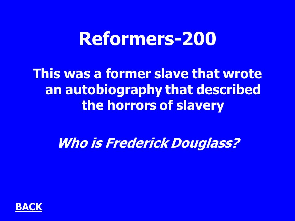 Reformers-200 This was a former slave that wrote an autobiography that described the horrors of slavery Who is Frederick Douglass.