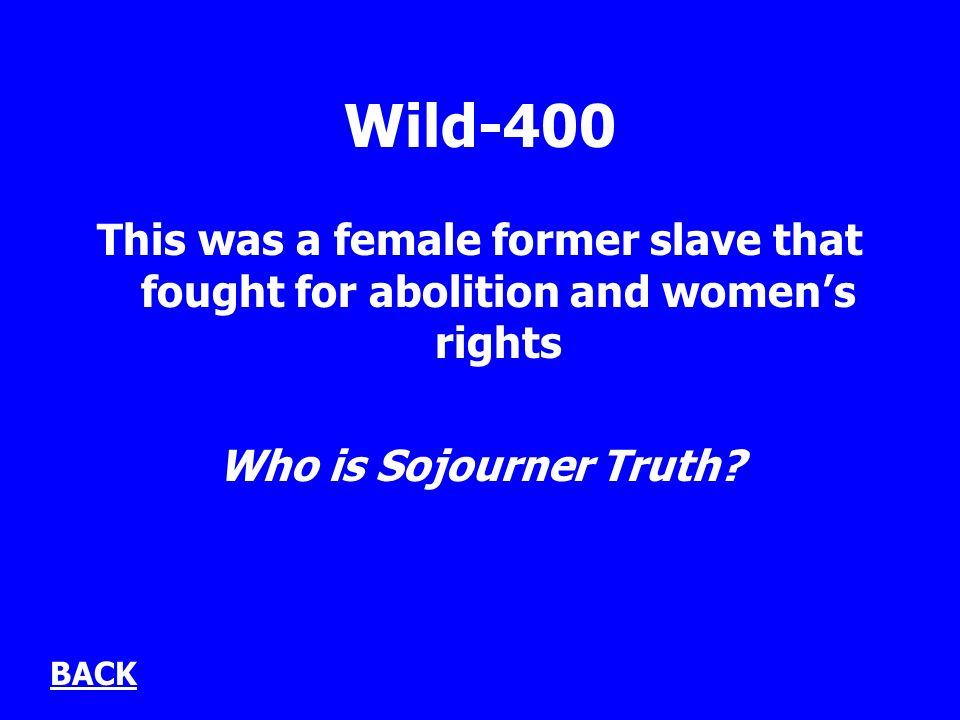 Wild-400 This was a female former slave that fought for abolition and womens rights Who is Sojourner Truth.
