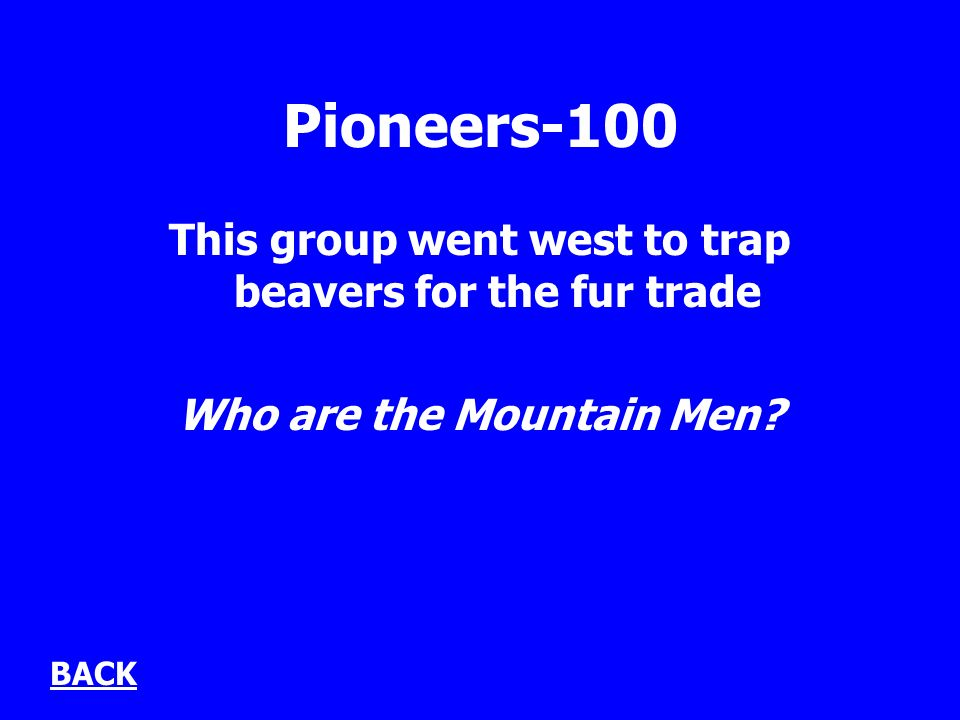 Pioneers-100 This group went west to trap beavers for the fur trade Who are the Mountain Men BACK