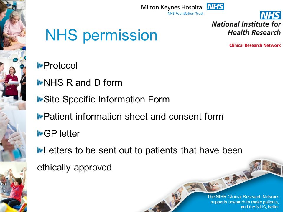 NHS permission Protocol NHS R and D form Site Specific Information Form Patient information sheet and consent form GP letter Letters to be sent out to patients that have been ethically approved The NIHR Clinical Research Network supports research to make patients, and the NHS, better