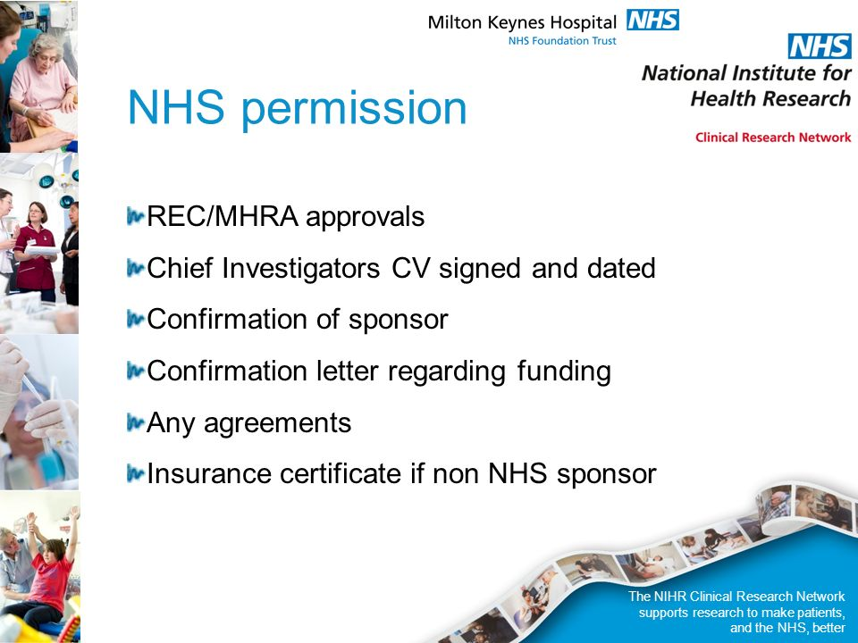 NHS permission REC/MHRA approvals Chief Investigators CV signed and dated Confirmation of sponsor Confirmation letter regarding funding Any agreements Insurance certificate if non NHS sponsor The NIHR Clinical Research Network supports research to make patients, and the NHS, better