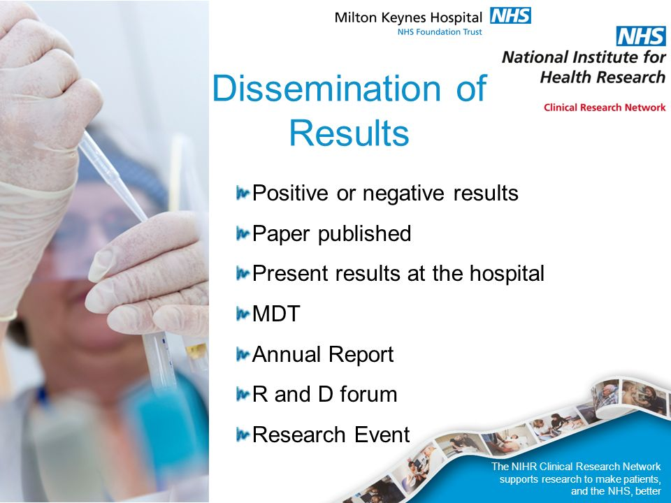 The NIHR Clinical Research Network supports research to make patients, and the NHS, better Dissemination of Results Positive or negative results Paper published Present results at the hospital MDT Annual Report R and D forum Research Event