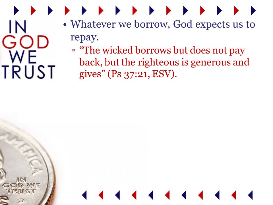 The wicked borrows but does not pay back, but the righteous is generous and gives (Ps 37:21, ESV).