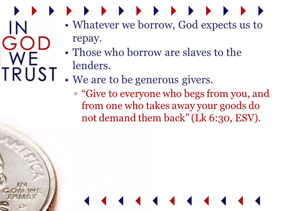 Whatever we borrow, God expects us to repay. Those who borrow are slaves to the lenders.