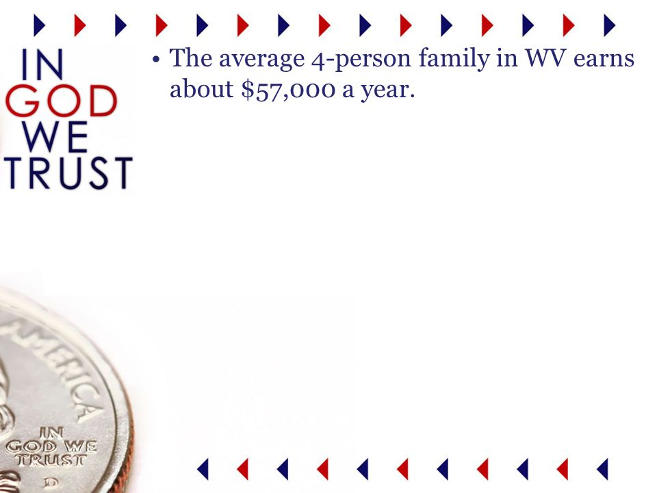 The average 4-person family in WV earns about $57,000 a year.